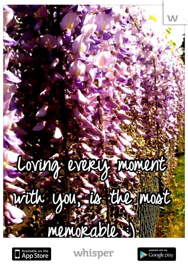 Loving every moment with you, is the most memorable :)