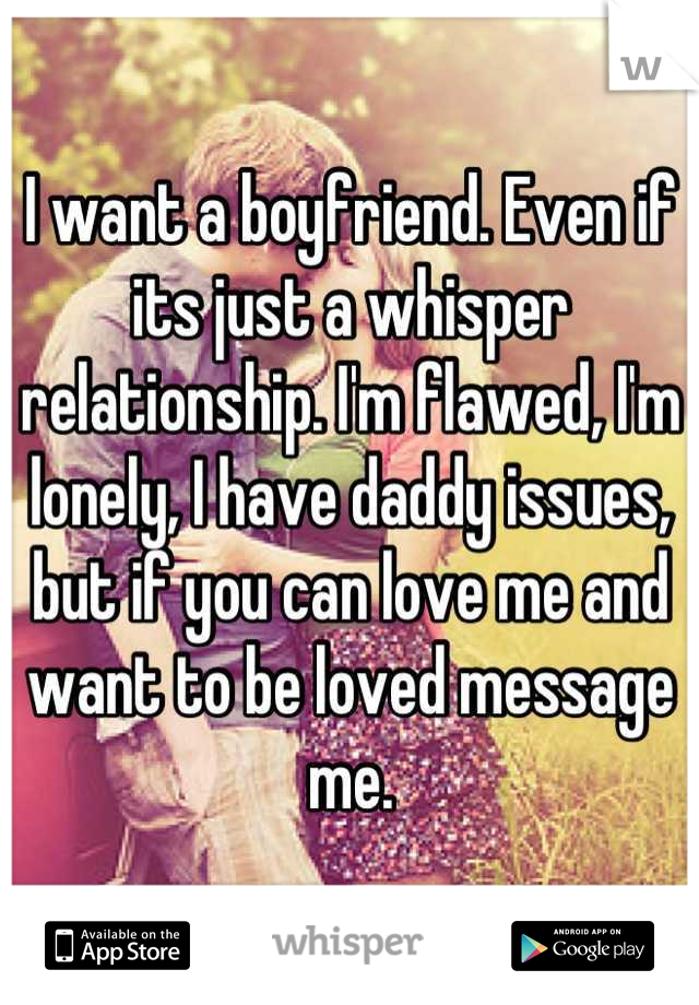 I want a boyfriend. Even if its just a whisper relationship. I'm flawed, I'm lonely, I have daddy issues, but if you can love me and want to be loved message me.