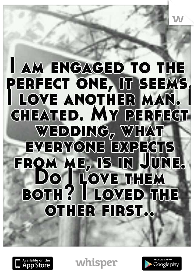 I am engaged to the perfect one, it seems. I love another man. I cheated. My perfect wedding, what everyone expects from me, is in June. Do I love them both? I loved the other first..