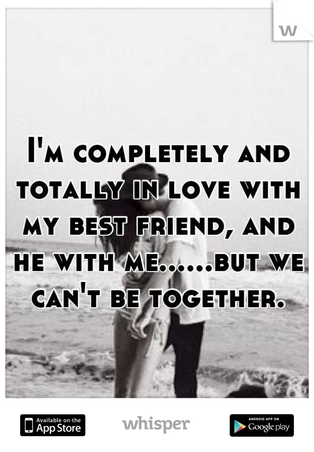 I'm completely and totally in love with my best friend, and he with me......but we can't be together.