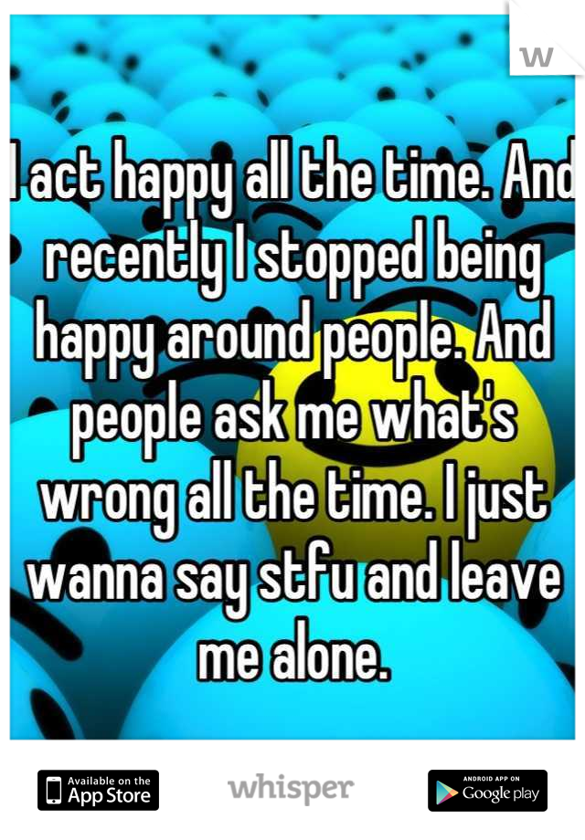 I act happy all the time. And recently I stopped being happy around people. And people ask me what's wrong all the time. I just wanna say stfu and leave me alone.