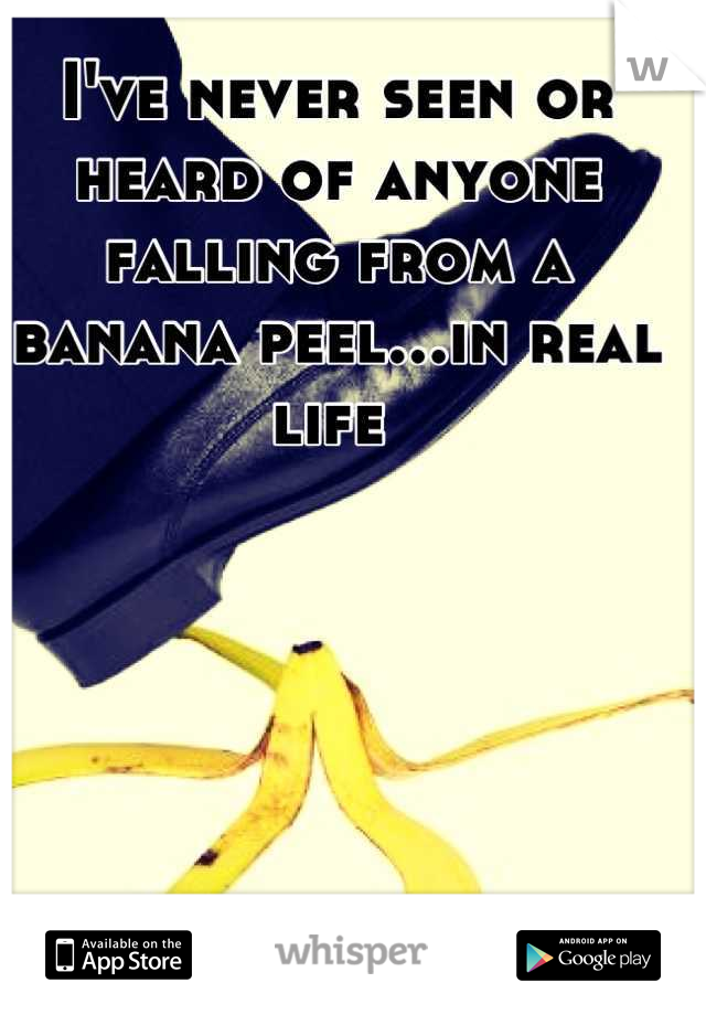 I've never seen or heard of anyone falling from a banana peel...in real life