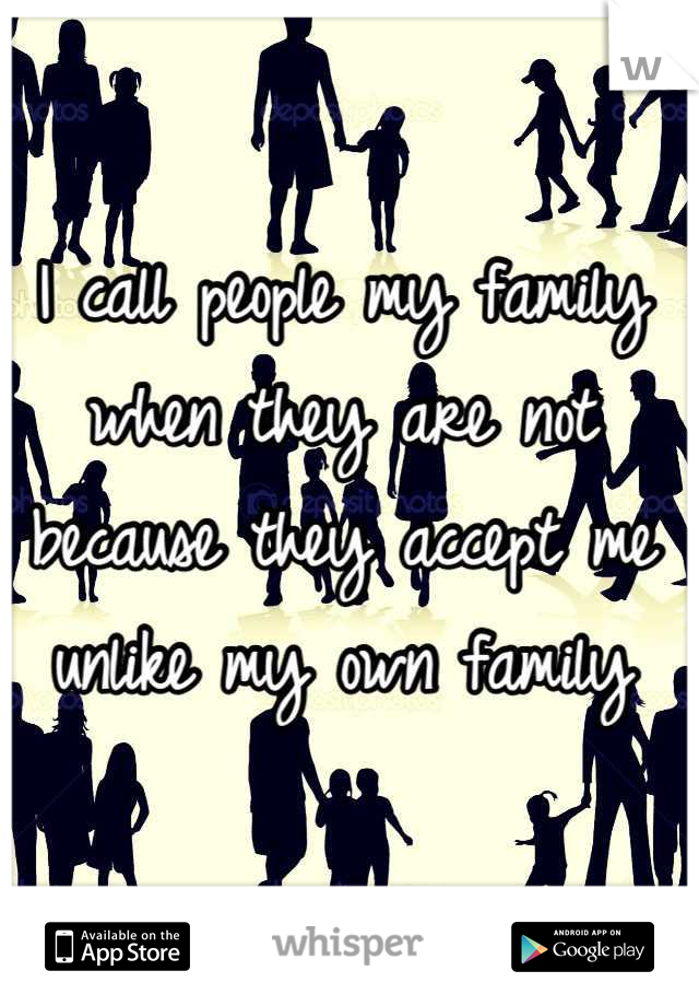 I call people my family when they are not because they accept me unlike my own family