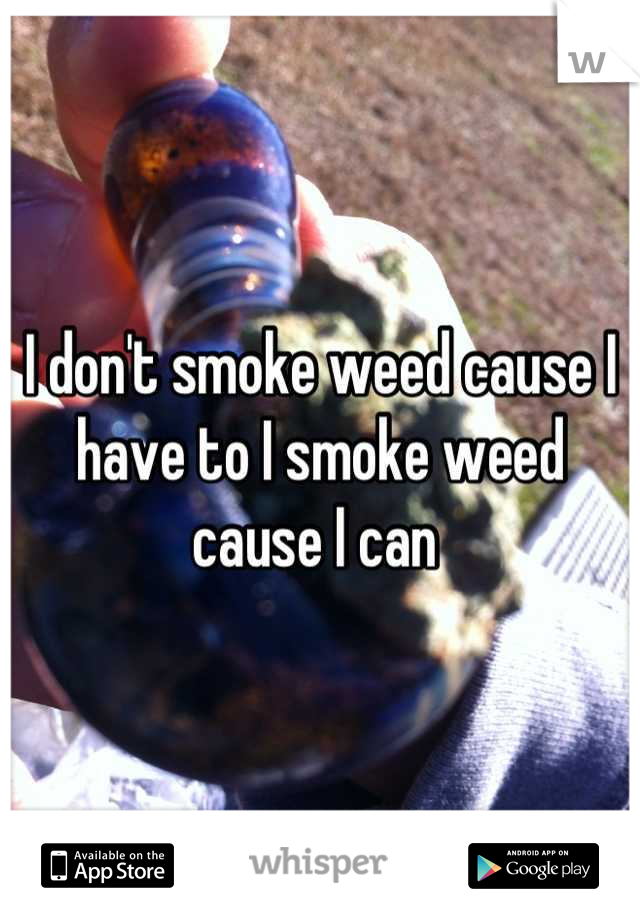I don't smoke weed cause I have to I smoke weed cause I can
