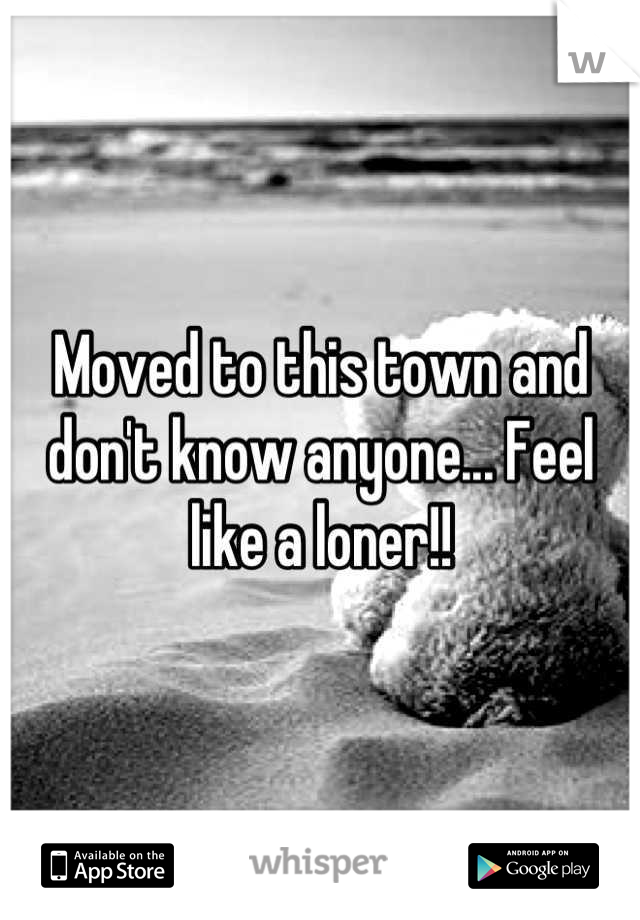 Moved to this town and don't know anyone... Feel like a loner!!