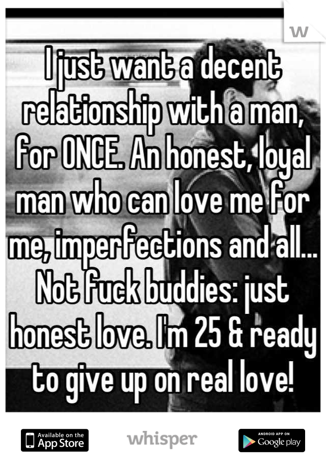 I just want a decent relationship with a man, for ONCE. An honest, loyal man who can love me for me, imperfections and all... Not fuck buddies: just honest love. I'm 25 & ready to give up on real love!