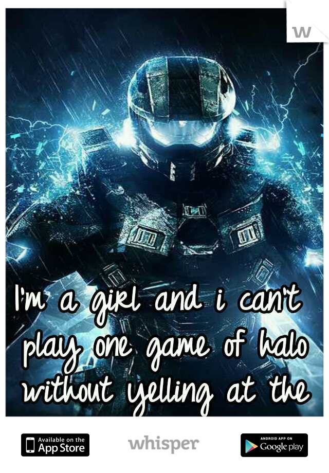 I'm a girl and i can't play one game of halo without yelling at the tv..