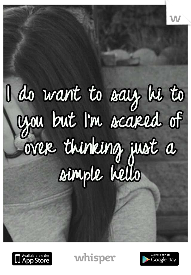 I do want to say hi to you but I'm scared of over thinking just a simple hello