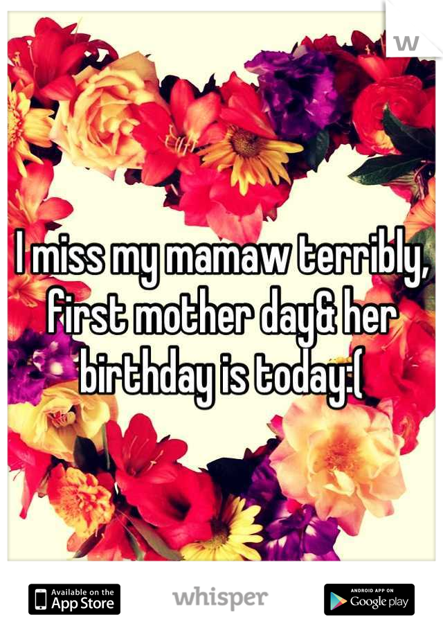 I miss my mamaw terribly, first mother day& her birthday is today:(