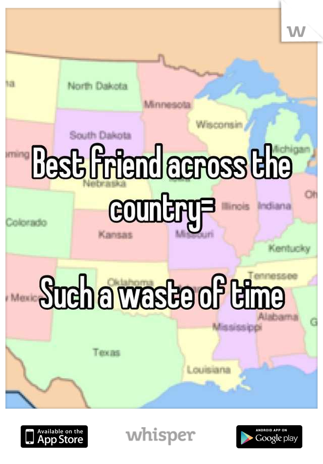Best friend across the country=  Such a waste of time