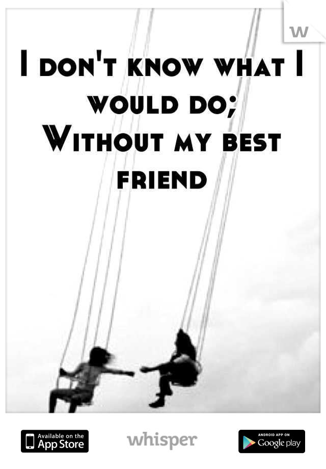 I don't know what I would do; Without my best friend