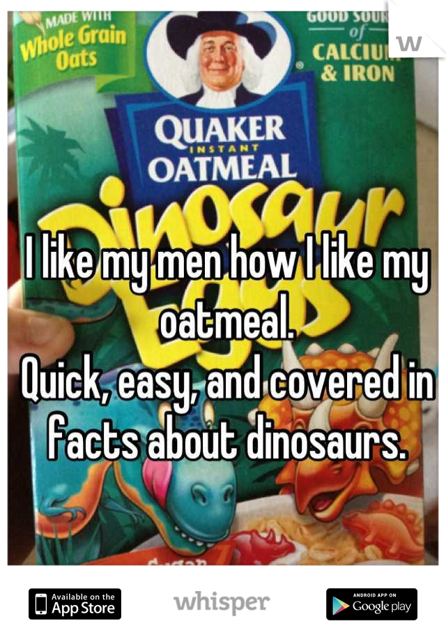 I like my men how I like my oatmeal. Quick, easy, and covered in facts about dinosaurs.
