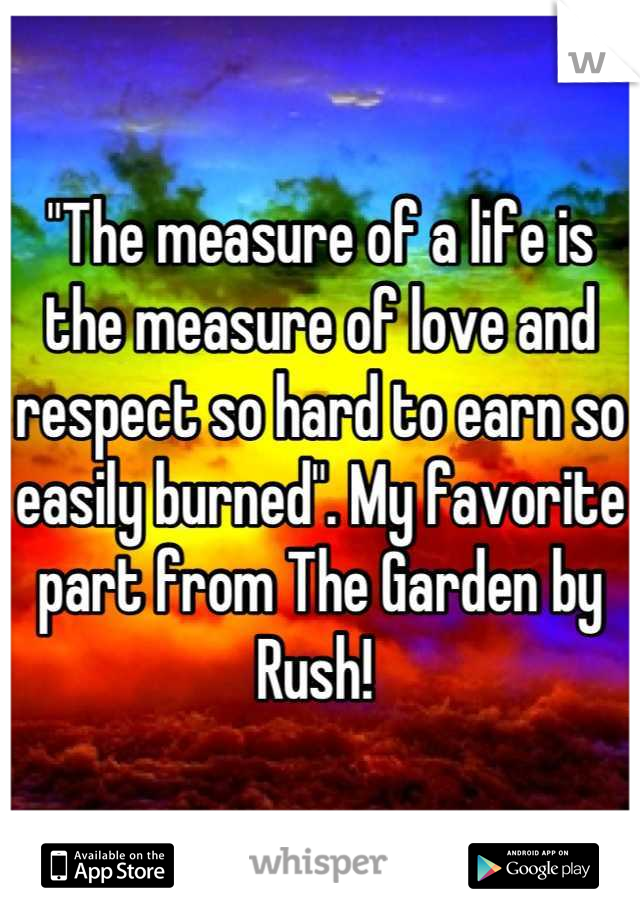 """The measure of a life is the measure of love and respect so hard to earn so easily burned"". My favorite part from The Garden by Rush!"