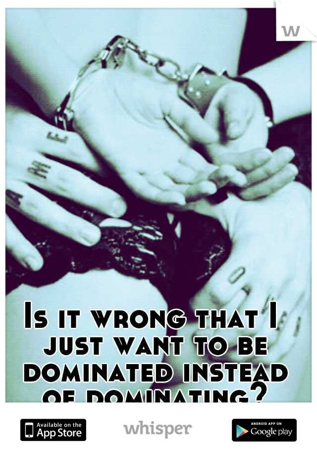 Is it wrong that I just want to be dominated instead of dominating? #soboredinbed