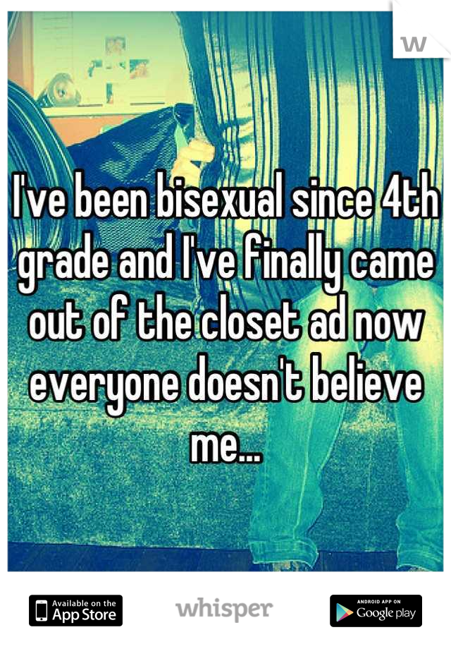 I've been bisexual since 4th grade and I've finally came out of the closet ad now everyone doesn't believe me...