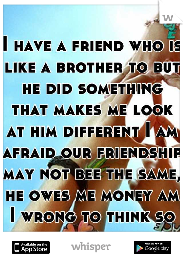 I have a friend who is like a brother to but he did something that makes me look at him different I am afraid our friendship may not bee the same, he owes me money am I wrong to think so