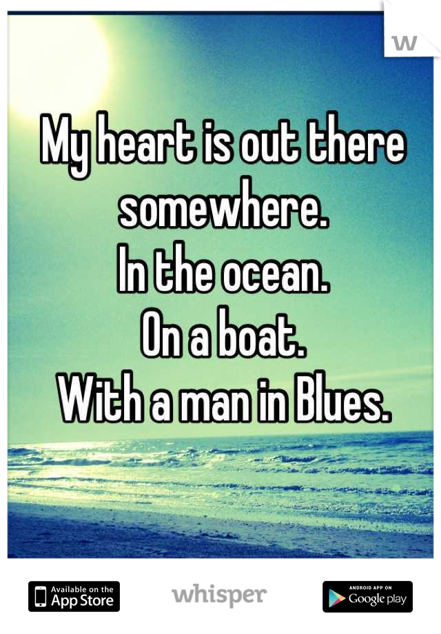 My heart is out there somewhere.  In the ocean. On a boat.  With a man in Blues.