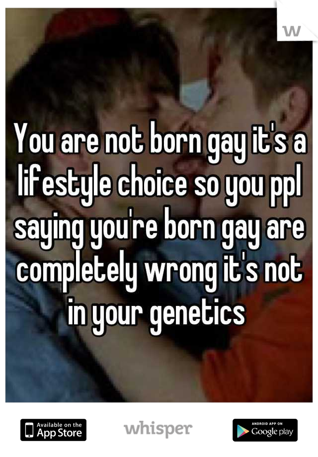 You are not born gay it's a lifestyle choice so you ppl saying you're born gay are completely wrong it's not in your genetics