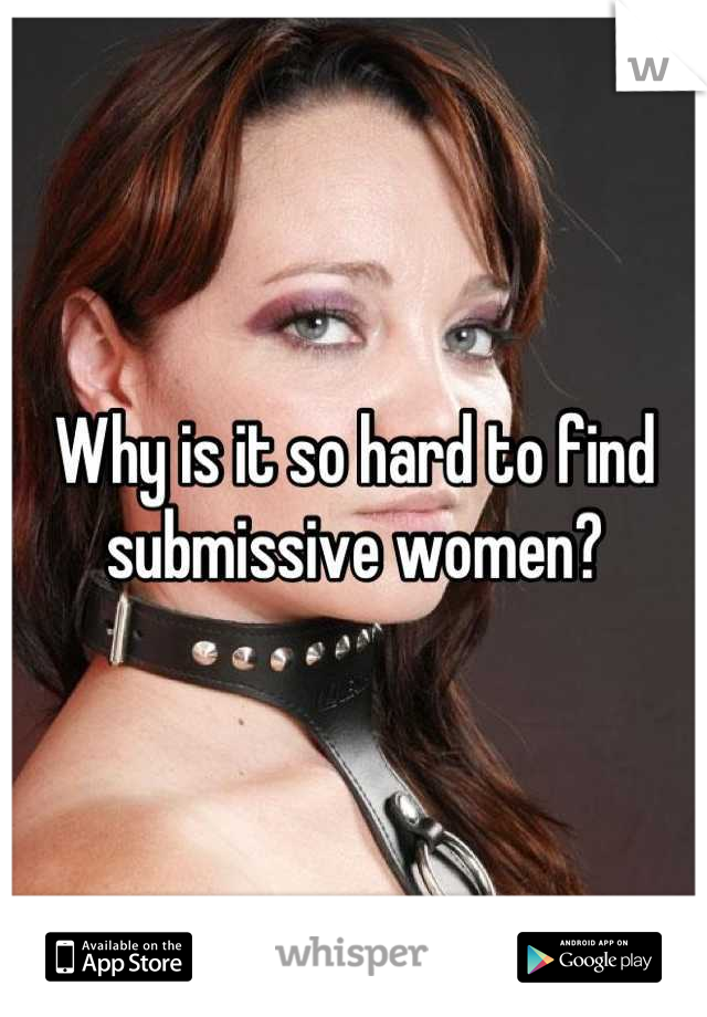 Why is it so hard to find submissive women?
