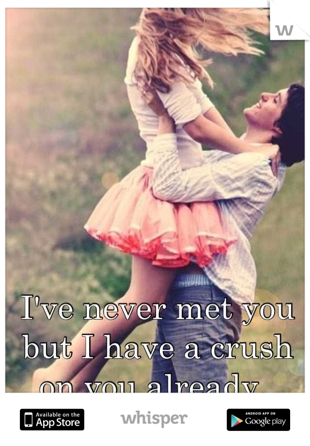 I've never met you but I have a crush on you already.