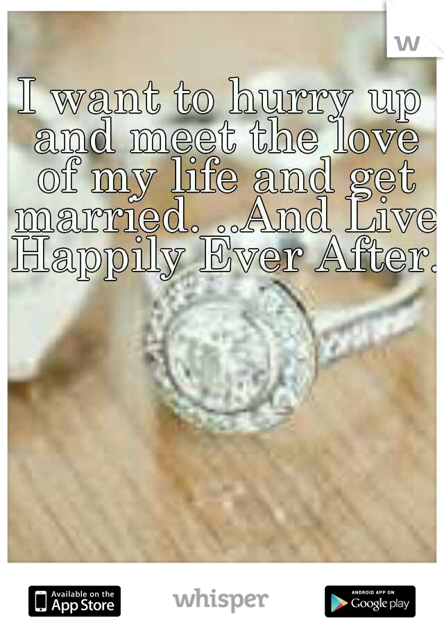 I want to hurry up and meet the love of my life and get married. ..And Live Happily Ever After..