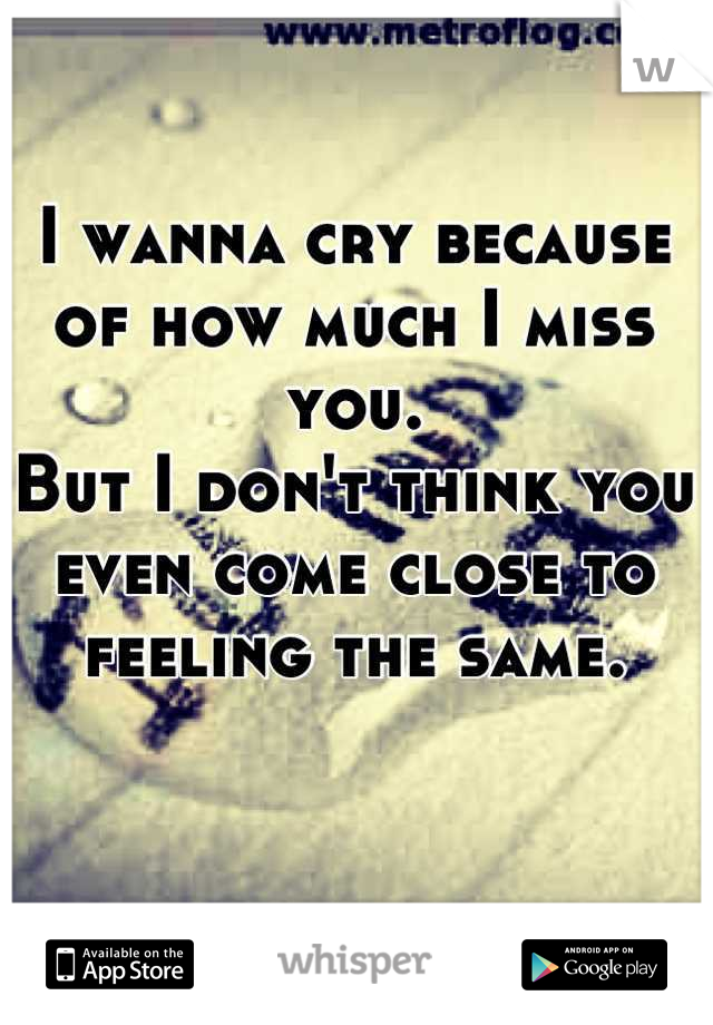 I wanna cry because of how much I miss you. But I don't think you even come close to feeling the same.