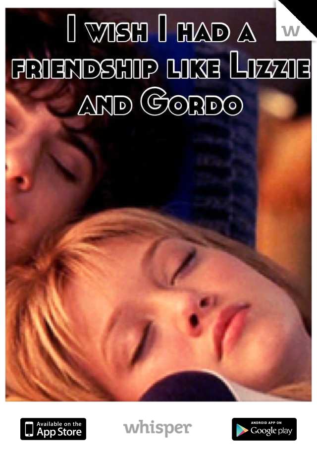 I wish I had a friendship like Lizzie and Gordo