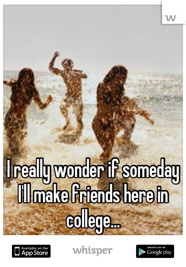 I really wonder if someday I'll make friends here in college...
