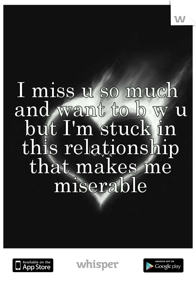 I miss u so much and want to b w u but I'm stuck in this relationship that makes me miserable