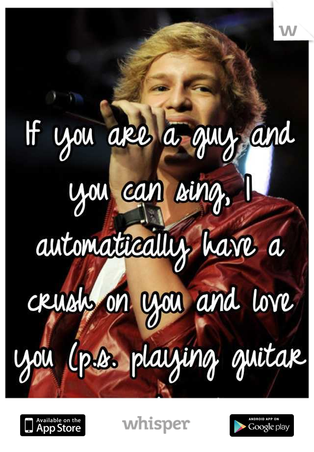 If you are a guy and you can sing, I automatically have a crush on you and love you (p.s. playing guitar is a bonus)