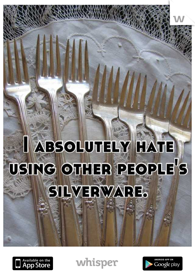 I absolutely hate using other people's silverware.
