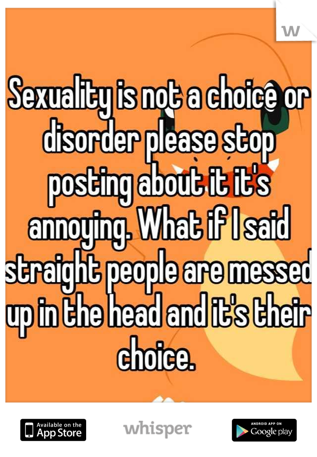 Sexuality is not a choice or disorder please stop posting about it it's annoying. What if I said straight people are messed up in the head and it's their choice.