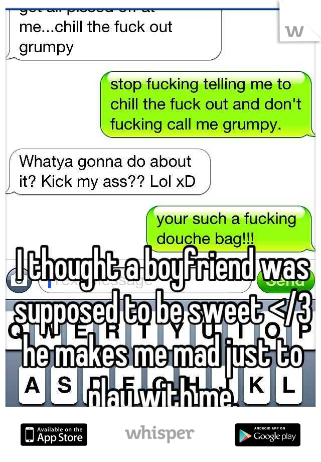 I thought a boyfriend was supposed to be sweet </3 he makes me mad just to play with me.