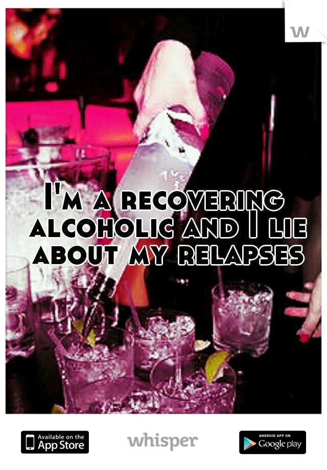I'm a recovering alcoholic and I lie about my relapses