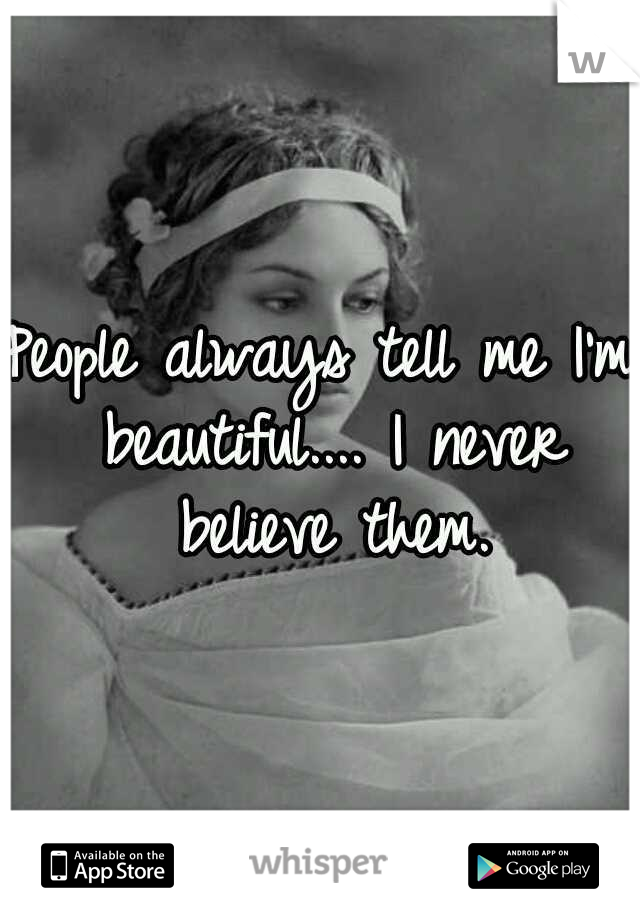 People always tell me I'm beautiful.... I never believe them.