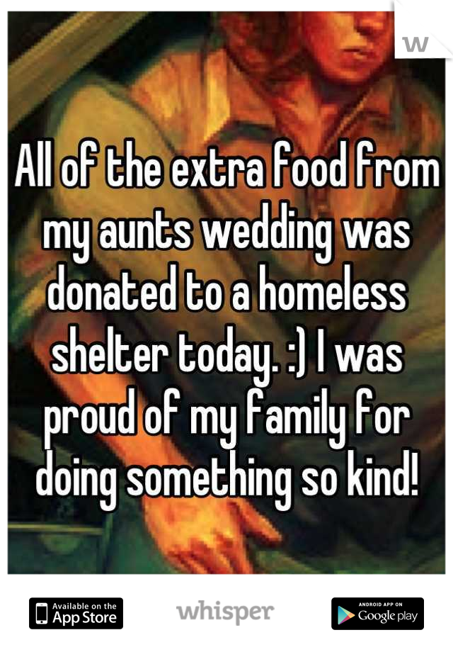 All of the extra food from my aunts wedding was donated to a homeless shelter today. :) I was proud of my family for doing something so kind!