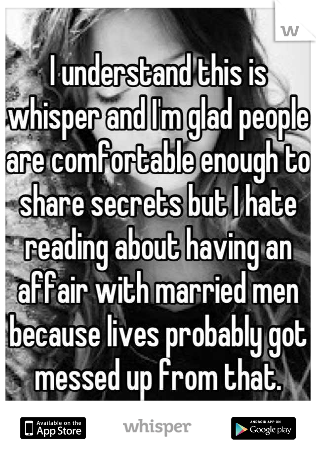 I understand this is whisper and I'm glad people are comfortable enough to share secrets but I hate reading about having an affair with married men because lives probably got messed up from that.