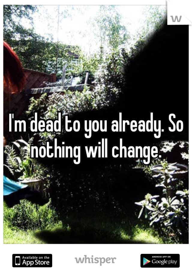 I'm dead to you already. So nothing will change.