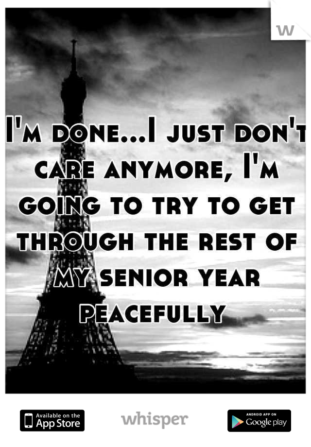 I'm done...I just don't care anymore, I'm going to try to get through the rest of my senior year peacefully