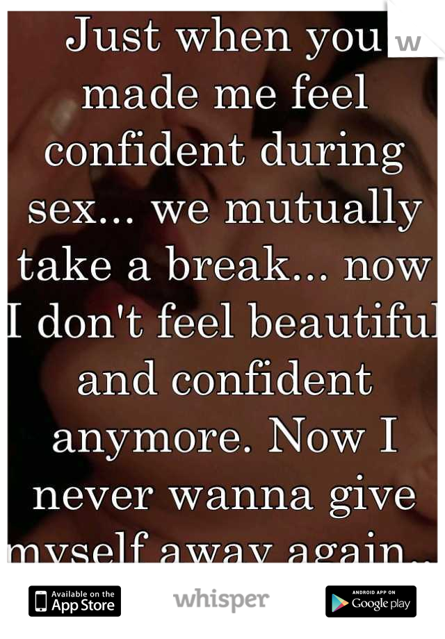 Just when you made me feel confident during sex... we mutually take a break... now I don't feel beautiful and confident anymore. Now I never wanna give myself away again... I'm too scared now.