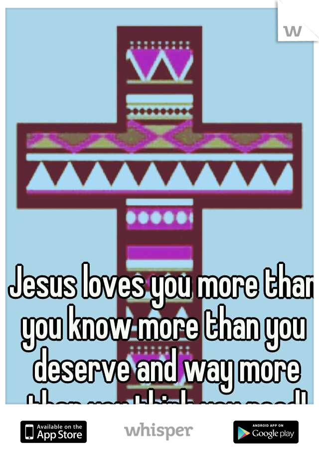Jesus loves you more than you know more than you  deserve and way more than you think you need!