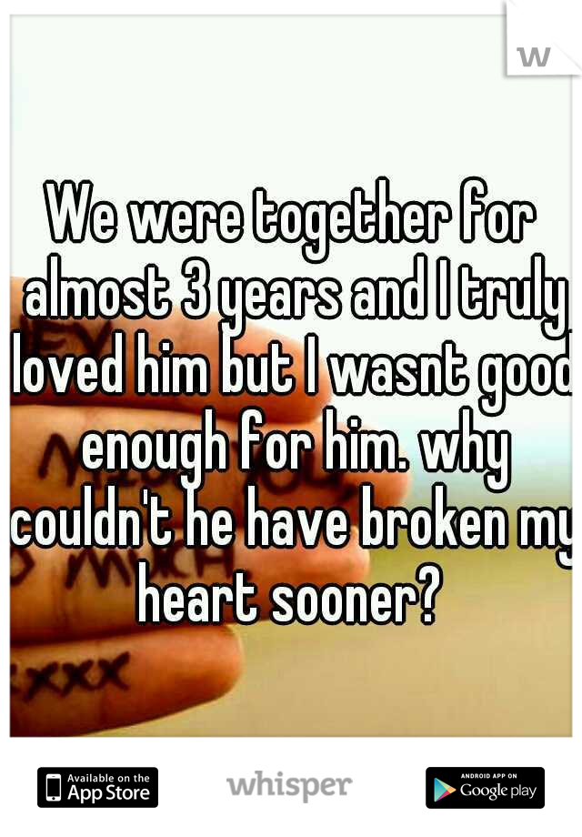 We were together for almost 3 years and I truly loved him but I wasnt good enough for him. why couldn't he have broken my heart sooner?