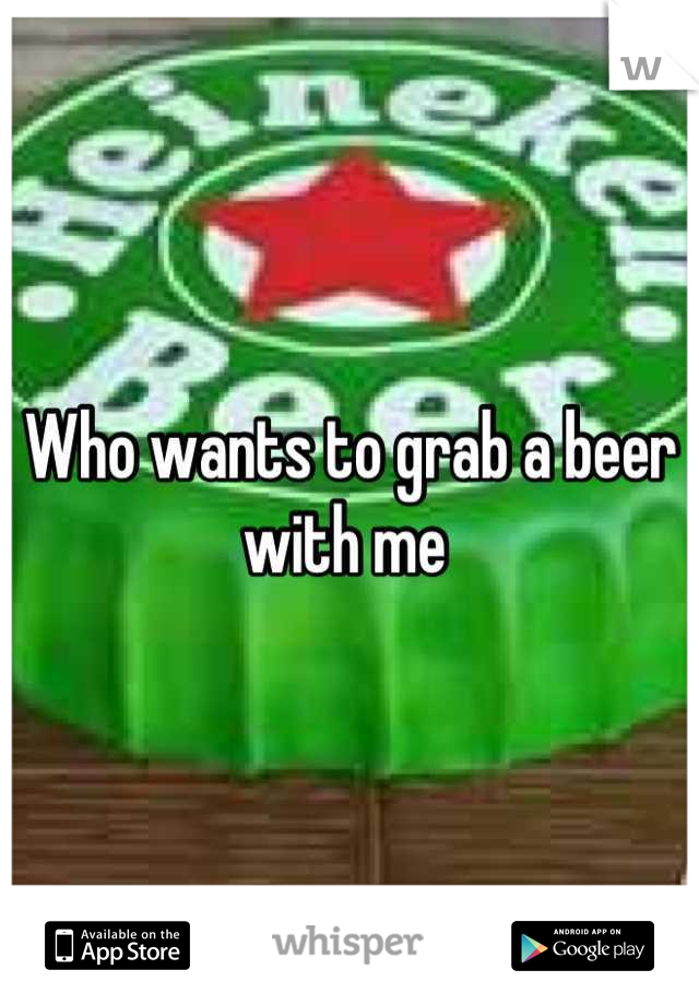 Who wants to grab a beer with me