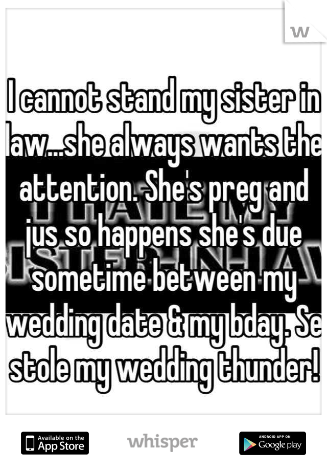 I cannot stand my sister in law...she always wants the attention. She's preg and jus so happens she's due sometime between my wedding date & my bday. Se stole my wedding thunder!