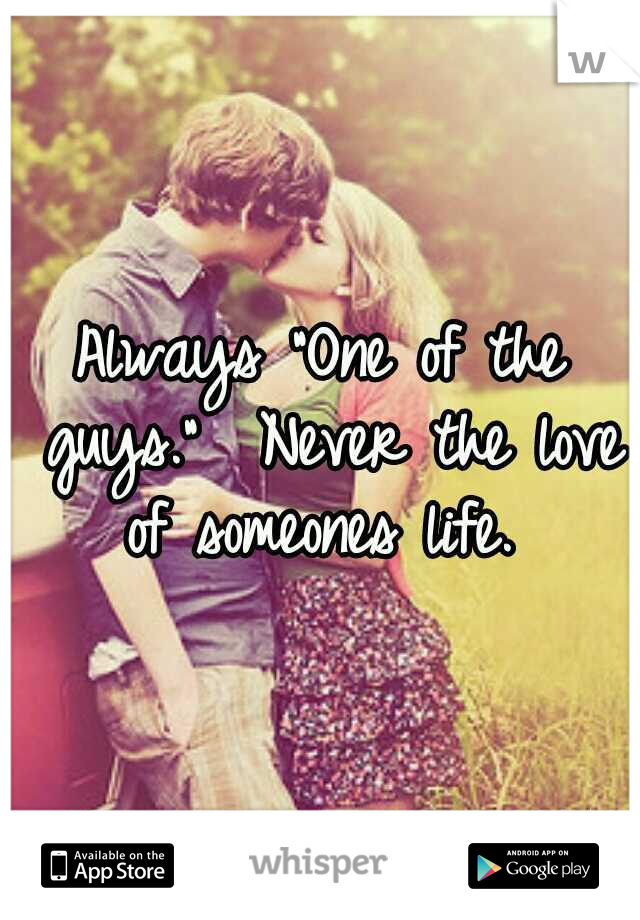 """Always """"One of the guys.""""  Never the love of someones life."""