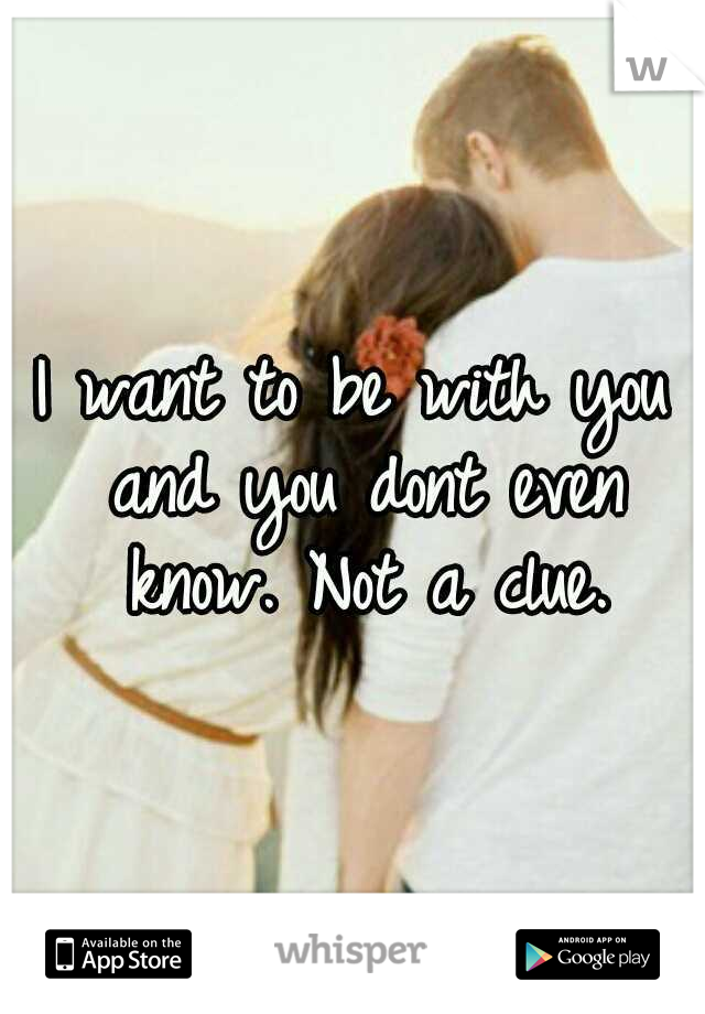 I want to be with you and you dont even know. Not a clue.