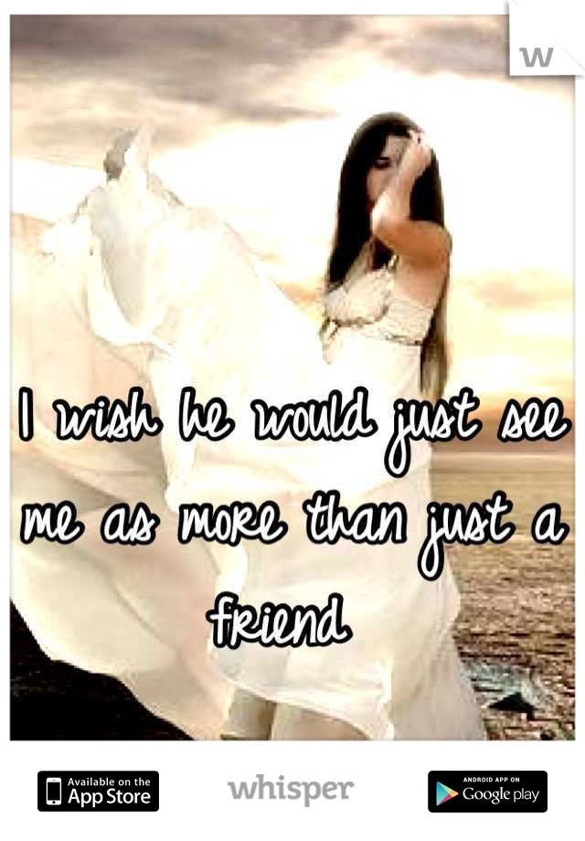 I wish he would just see me as more than just a friend