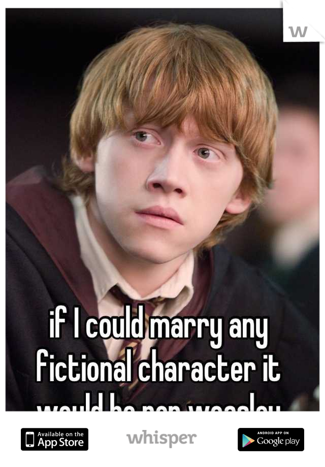 if I could marry any fictional character it would be ron weasley