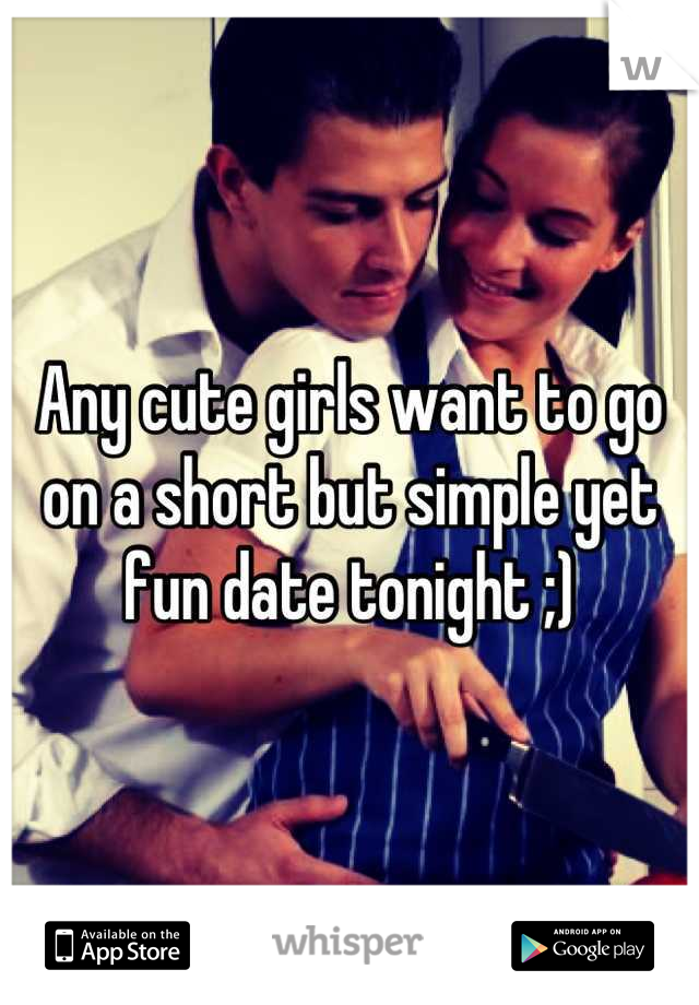 Any cute girls want to go on a short but simple yet fun date tonight ;)