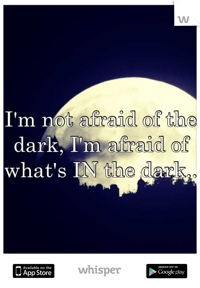 I'm not afraid of the dark, I'm afraid of what's IN the dark..